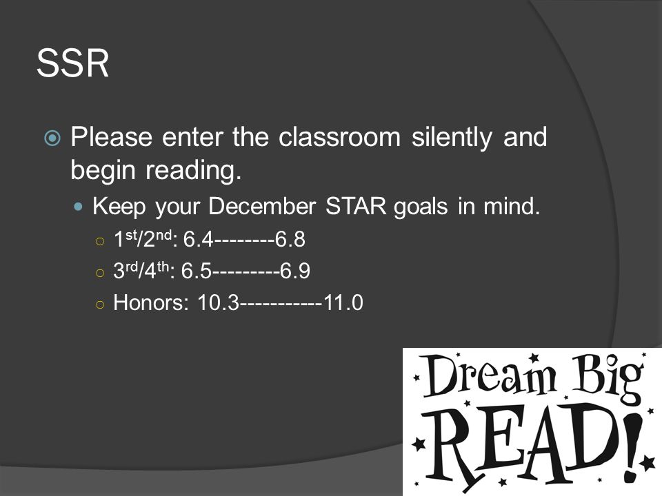 SSR  Please enter the classroom silently and begin reading. Keep your December STAR goals in mind. ○ 1 st /2 nd : 6.4--------6.8 ○ 3 rd /4 th : 6.5--