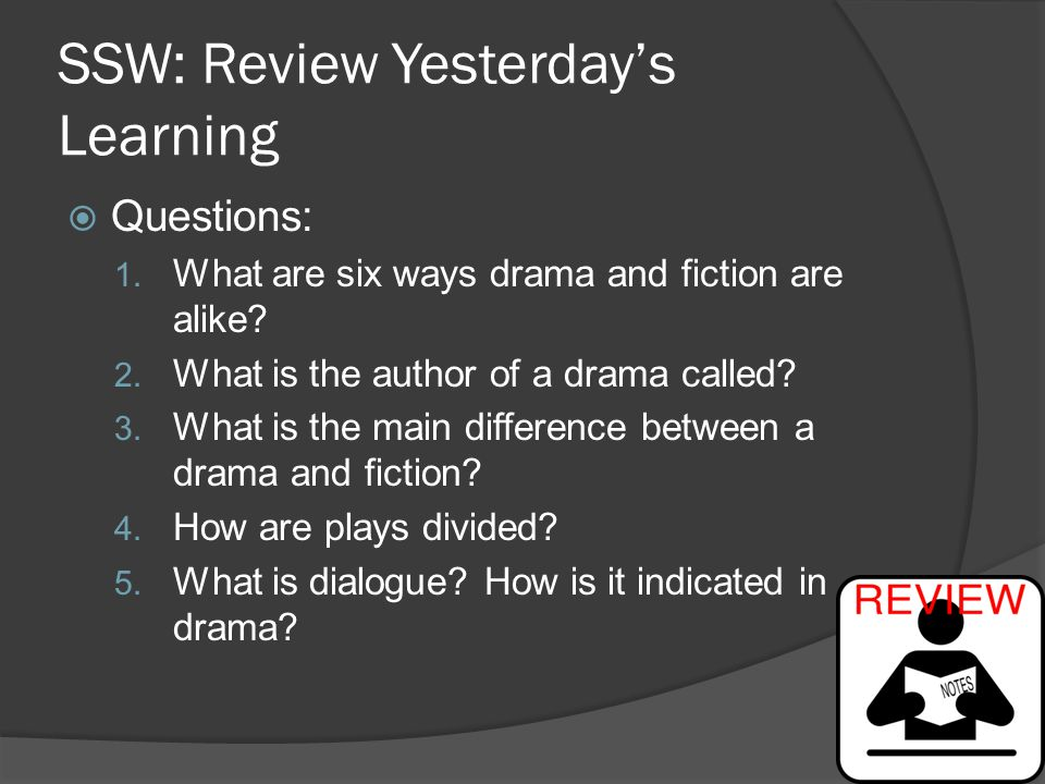 SSW: Review Yesterday's Learning  Questions: 1. What are six ways drama and fiction are alike? 2. What is the author of a drama called? 3. What is th