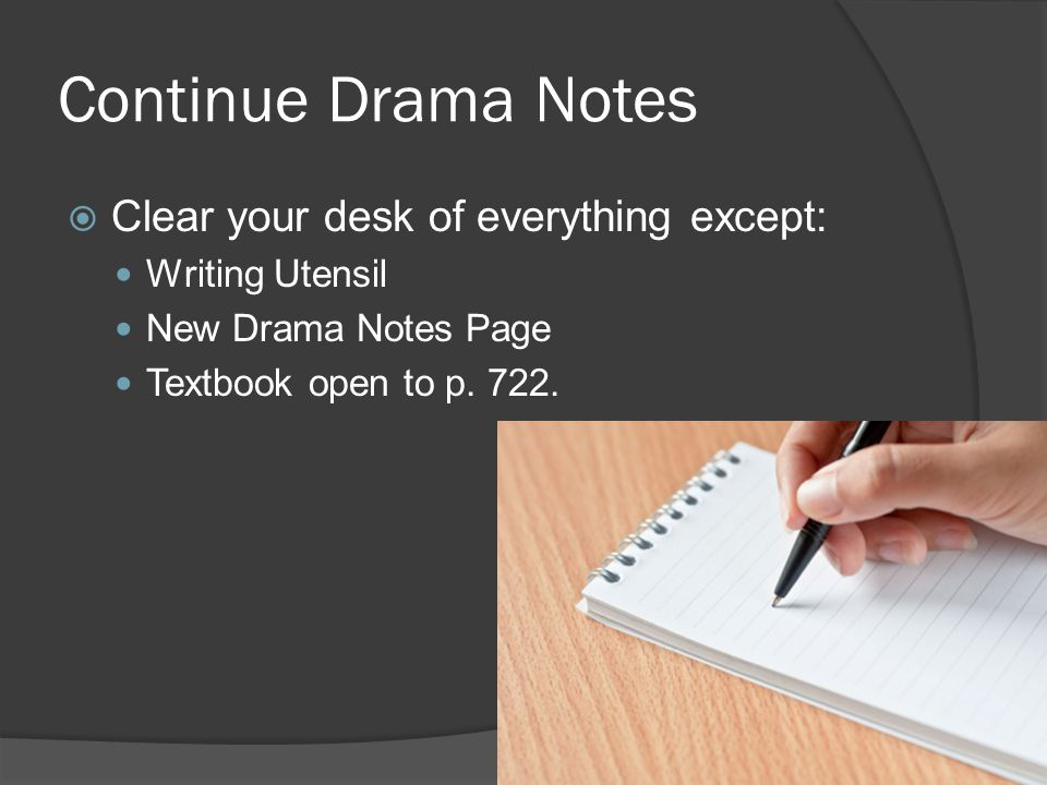 Continue Drama Notes  Clear your desk of everything except: Writing Utensil New Drama Notes Page Textbook open to p.