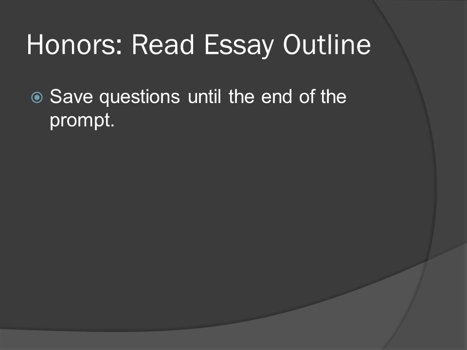 Honors: Read Essay Outline  Save questions until the end of the prompt.