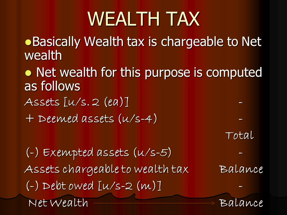 WEALTH TAX Basically Wealth tax is chargeable to Net wealth Basically Wealth tax is chargeable to Net wealth Net wealth for this purpose is computed as follows Net wealth for this purpose is computed as follows Assets [u/s.