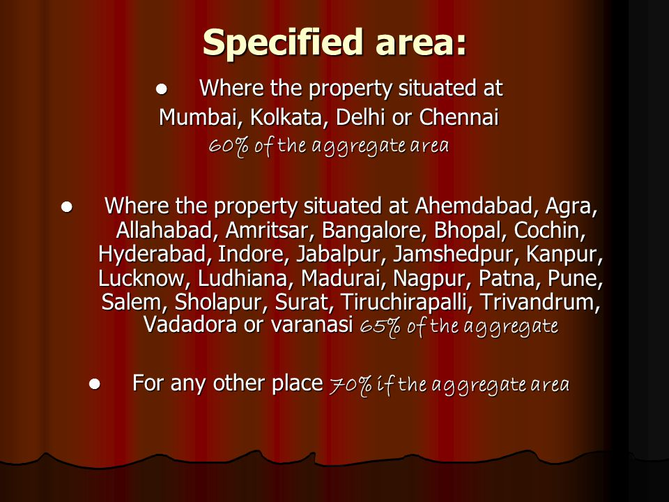Specified area: Where the property situated at Where the property situated at Mumbai, Kolkata, Delhi or Chennai 60% of the aggregate area Where the property situated at Ahemdabad, Agra, Allahabad, Amritsar, Bangalore, Bhopal, Cochin, Hyderabad, Indore, Jabalpur, Jamshedpur, Kanpur, Lucknow, Ludhiana, Madurai, Nagpur, Patna, Pune, Salem, Sholapur, Surat, Tiruchirapalli, Trivandrum, Vadadora or varanasi 65% of the aggregate Where the property situated at Ahemdabad, Agra, Allahabad, Amritsar, Bangalore, Bhopal, Cochin, Hyderabad, Indore, Jabalpur, Jamshedpur, Kanpur, Lucknow, Ludhiana, Madurai, Nagpur, Patna, Pune, Salem, Sholapur, Surat, Tiruchirapalli, Trivandrum, Vadadora or varanasi 65% of the aggregate For any other place 70% if the aggregate area For any other place 70% if the aggregate area