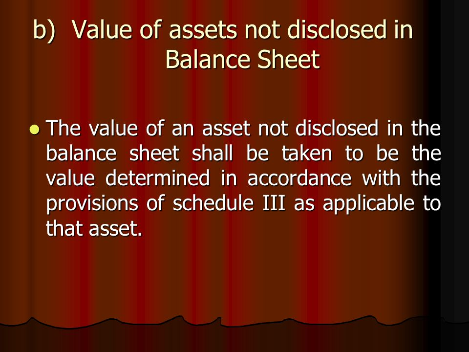 b)Value of assets not disclosed in Balance Sheet The value of an asset not disclosed in the balance sheet shall be taken to be the value determined in accordance with the provisions of schedule III as applicable to that asset.