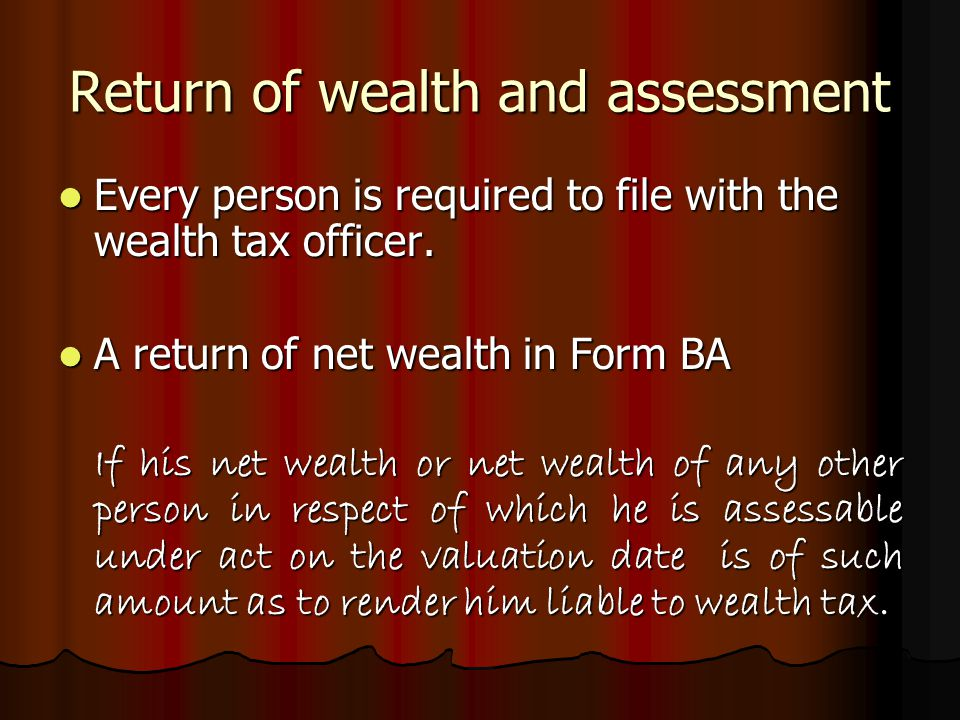 Return of wealth and assessment Every person is required to file with the wealth tax officer.