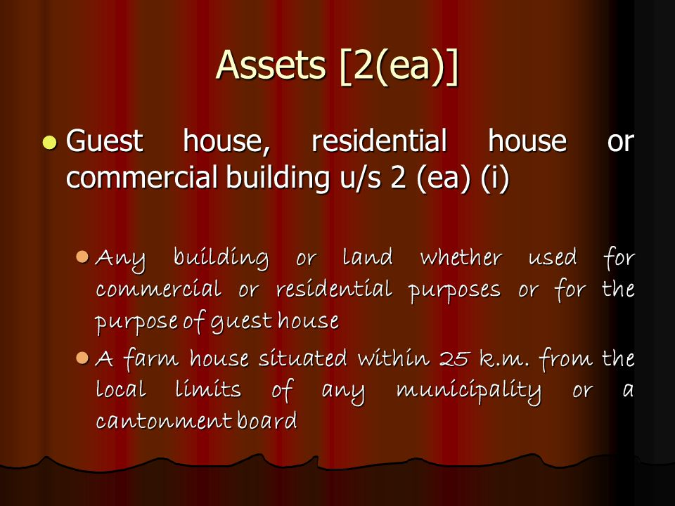 Assets [2(ea)] Guest house, residential house or commercial building u/s 2 (ea) (i) Guest house, residential house or commercial building u/s 2 (ea) (i) Any building or land whether used for commercial or residential purposes or for the purpose of guest house Any building or land whether used for commercial or residential purposes or for the purpose of guest house A farm house situated within 25 k.m.