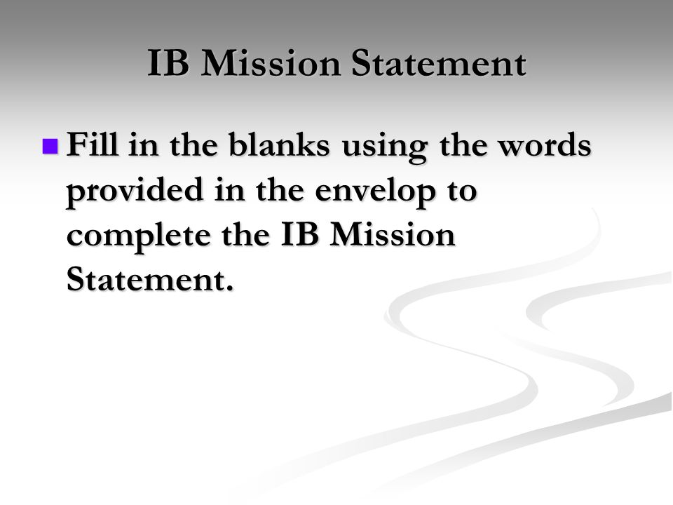 IB Mission Statement Fill in the blanks using the words provided in the envelop to complete the IB Mission Statement. Fill in the blanks using the wor