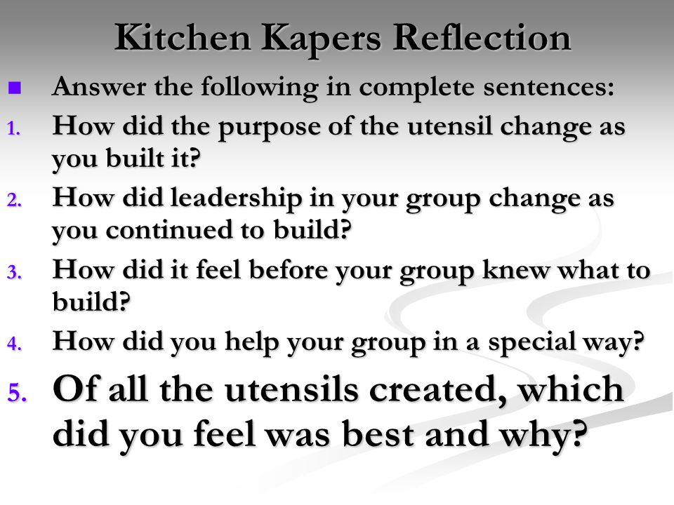 Kitchen Kapers Reflection Answer the following in complete sentences: Answer the following in complete sentences: 1. How did the purpose of the utensi