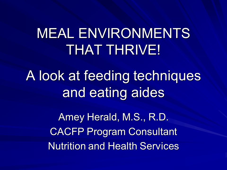 MEAL ENVIRONMENTS THAT THRIVE! A look at feeding techniques and eating aides Amey Herald, M.S., R.D. CACFP Program Consultant Nutrition and Health Ser