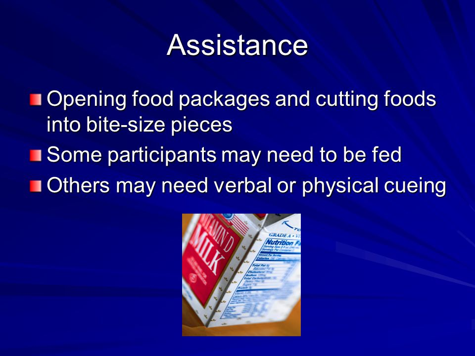 Assistance Opening food packages and cutting foods into bite-size pieces Some participants may need to be fed Others may need verbal or physical cuein