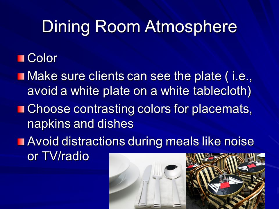 Dining Room Atmosphere Color Make sure clients can see the plate ( i.e., avoid a white plate on a white tablecloth) Choose contrasting colors for plac