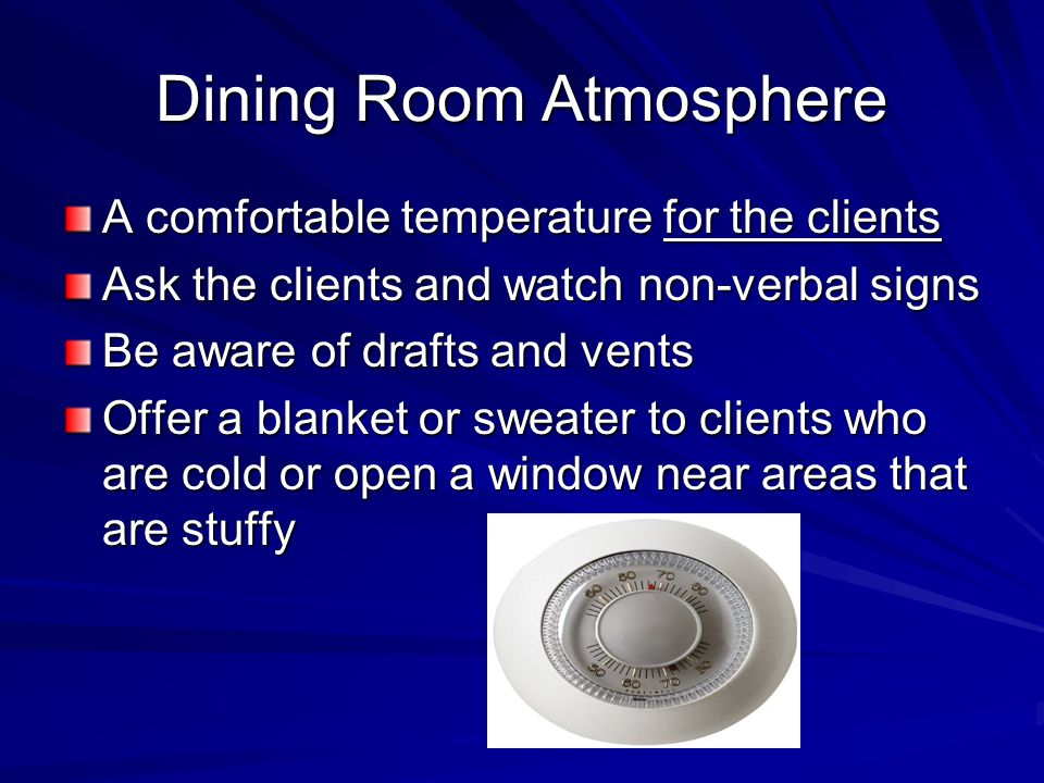 Dining Room Atmosphere A comfortable temperature for the clients Ask the clients and watch non-verbal signs Be aware of drafts and vents Offer a blank