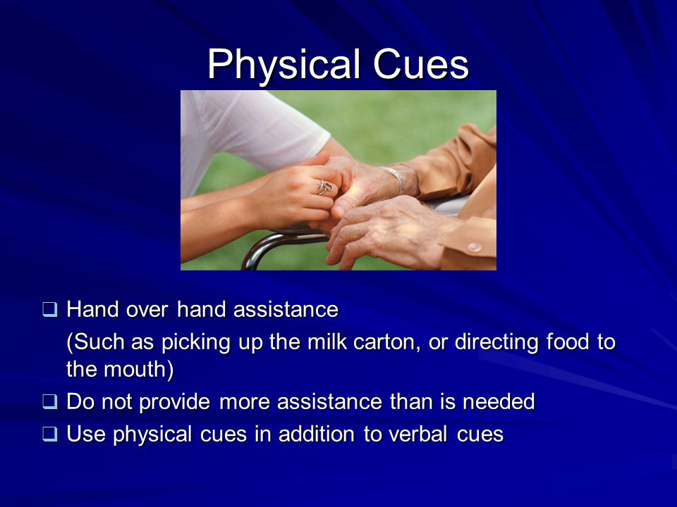 Physical Cues  Hand over hand assistance (Such as picking up the milk carton, or directing food to the mouth)  Do not provide more assistance than i