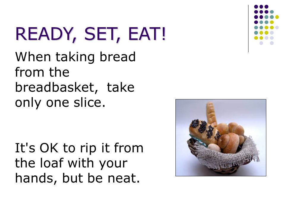 READY, SET, EAT. When taking bread from the breadbasket, take only one slice.