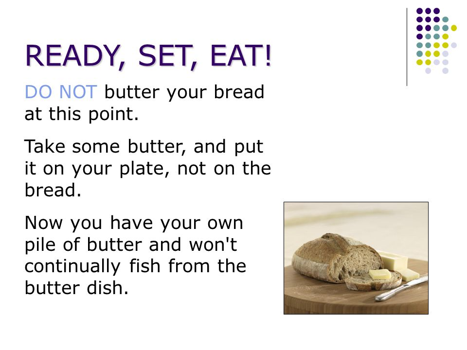 READY, SET, EAT. DO NOT butter your bread at this point.