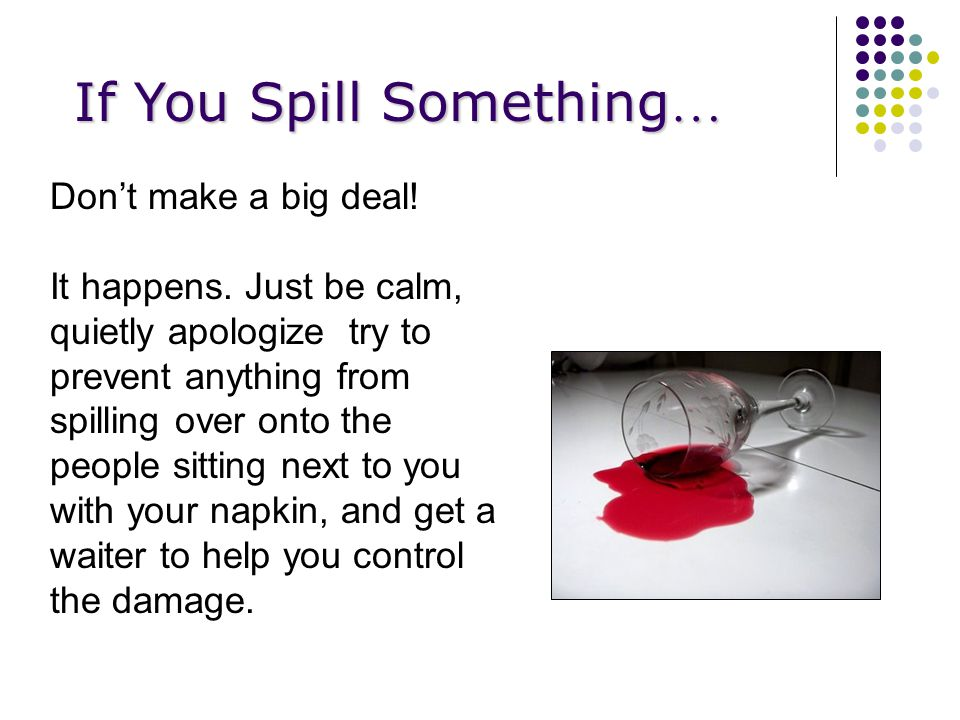 If You Spill Something … Don't make a big deal. It happens.