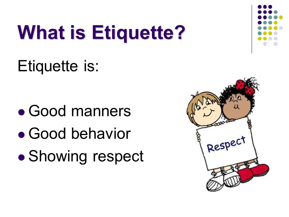Work Etiquette The following principles can be used by employees to show proper etiquette: Be timely Complete work assignments on time