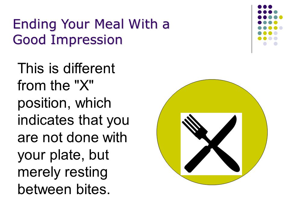 Ending Your Meal With a Good Impression This is different from the X position, which indicates that you are not done with your plate, but merely resting between bites.