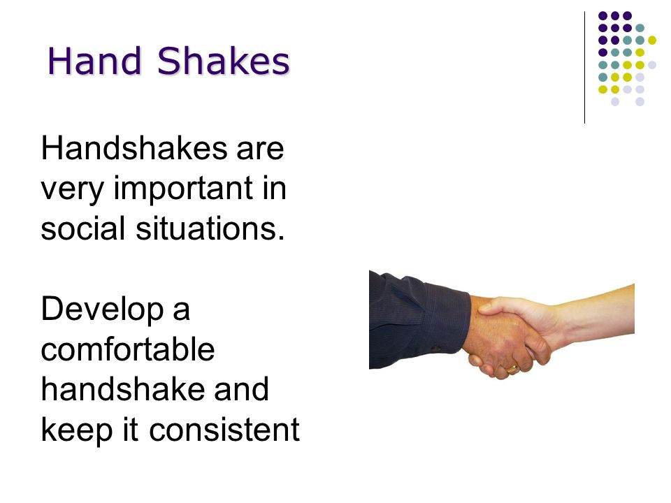 Hand Shakes Handshakes are very important in social situations.
