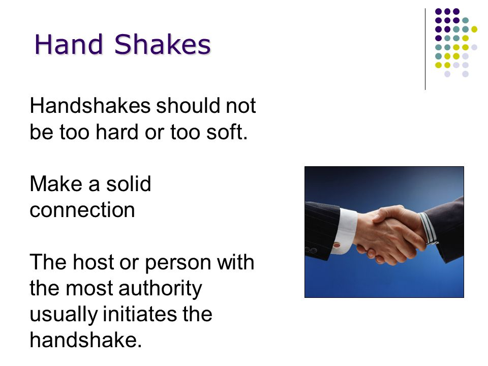 Hand Shakes Handshakes should not be too hard or too soft.