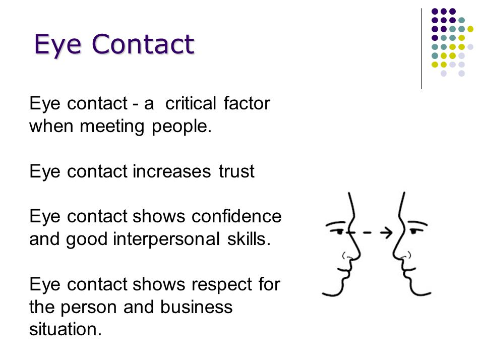 Eye Contact Eye contact - a critical factor when meeting people.