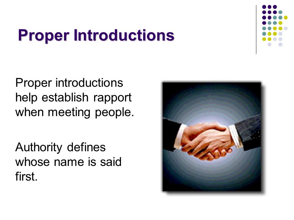 Proper Introductions Proper introductions help establish rapport when meeting people.