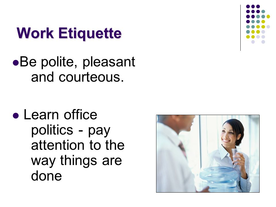 Work Etiquette Be polite, pleasant and courteous.
