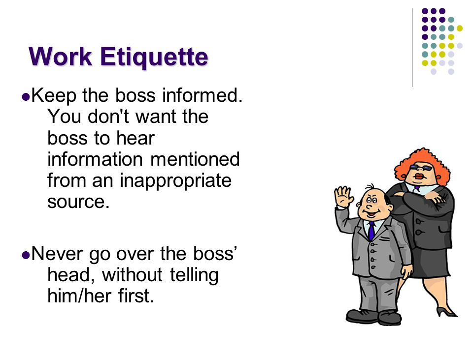 Work Etiquette Keep the boss informed.