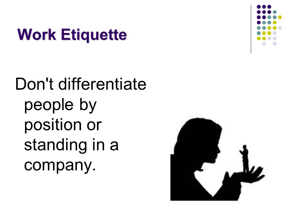 Work Etiquette Don t differentiate people by position or standing in a company.