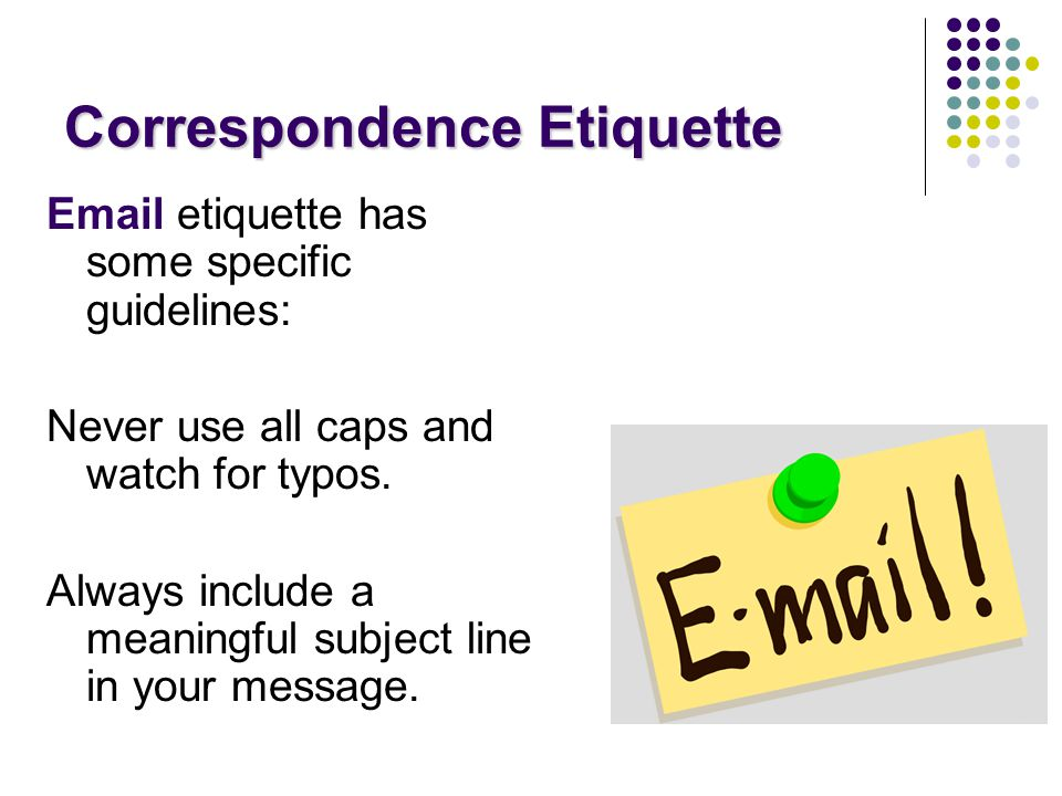 Email etiquette has some specific guidelines: Never use all caps and watch for typos.