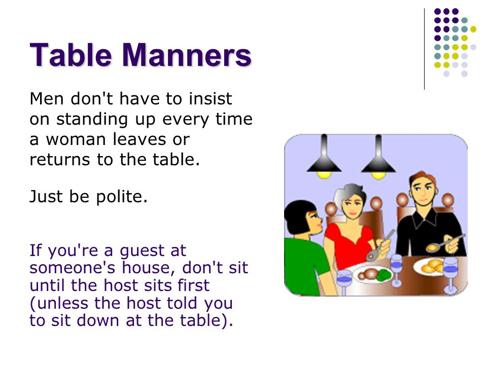 Common Sense Think of the things you ve heard all your life about table manners: Don t grab food Don t talk with your mouth full Chew with your mouth closed and no noise Excuse yourself if you get up to go somewhere