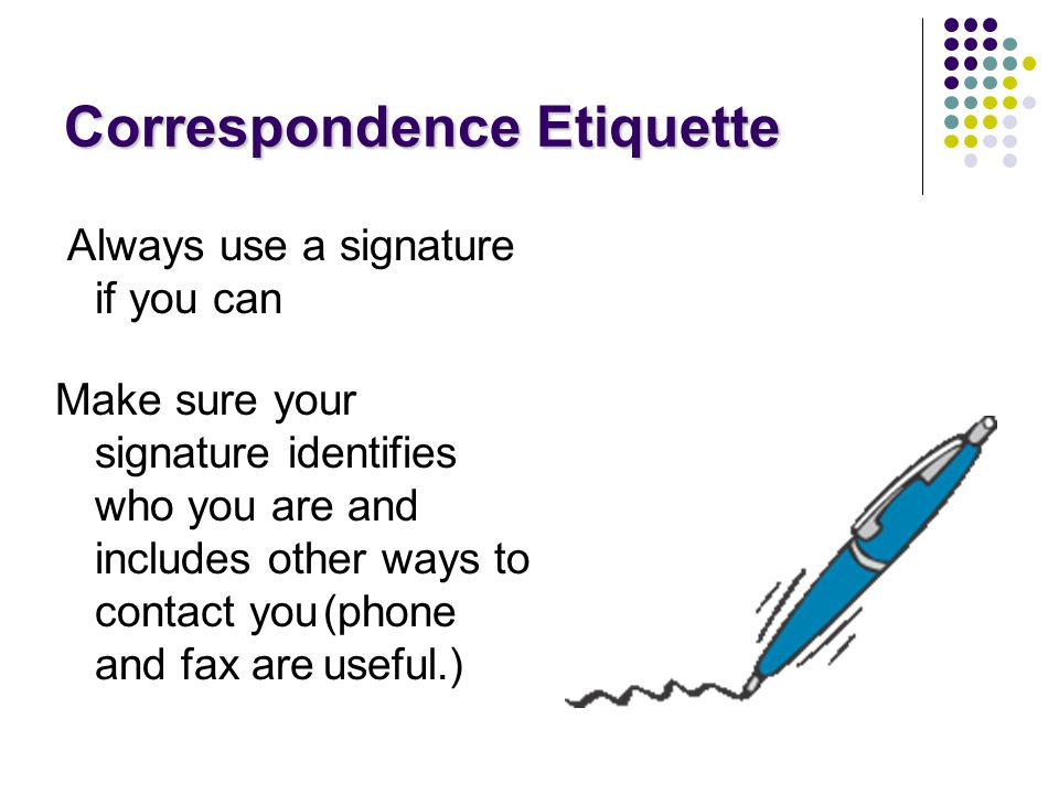 Always use a signature if you can Make sure your signature identifies who you are and includes other ways to contact you(phone and fax areuseful.) Correspondence Etiquette