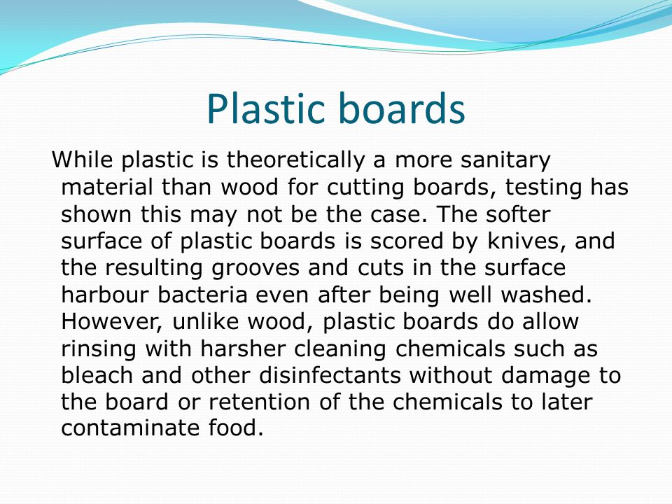 Plastic boards While plastic is theoretically a more sanitary material than wood for cutting boards, testing has shown this may not be the case.