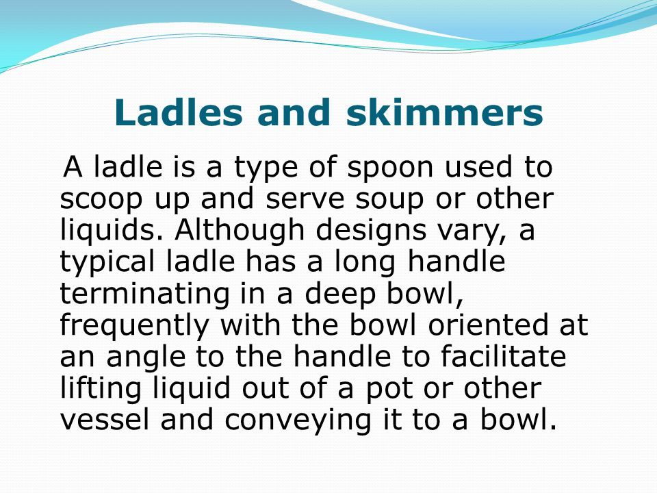 Ladles and skimmers A ladle is a type of spoon used to scoop up and serve soup or other liquids.