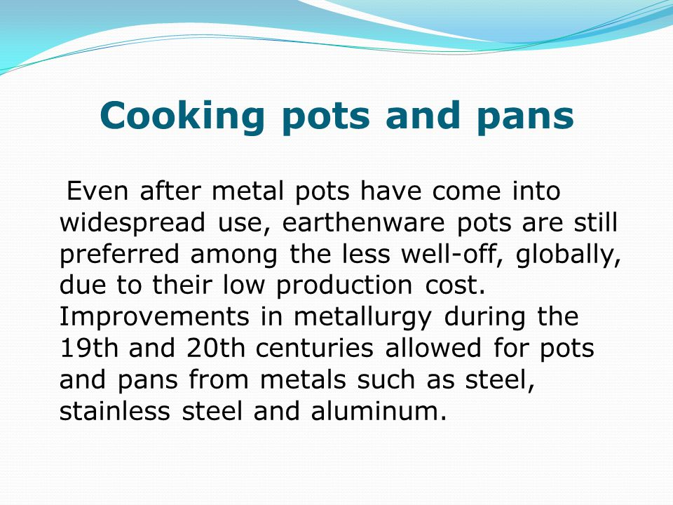 Cooking pots and pans Even after metal pots have come into widespread use, earthenware pots are still preferred among the less well-off, globally, due to their low production cost.