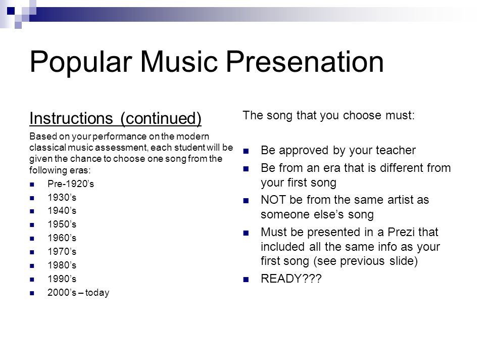 Popular Music Presenation Instructions (continued) Based on your performance on the modern classical music assessment, each student will be given the chance to choose one song from the following eras: Pre-1920's 1930's 1940's 1950's 1960's 1970's 1980's 1990's 2000's – today The song that you choose must: Be approved by your teacher Be from an era that is different from your first song NOT be from the same artist as someone else's song Must be presented in a Prezi that included all the same info as your first song (see previous slide) READY