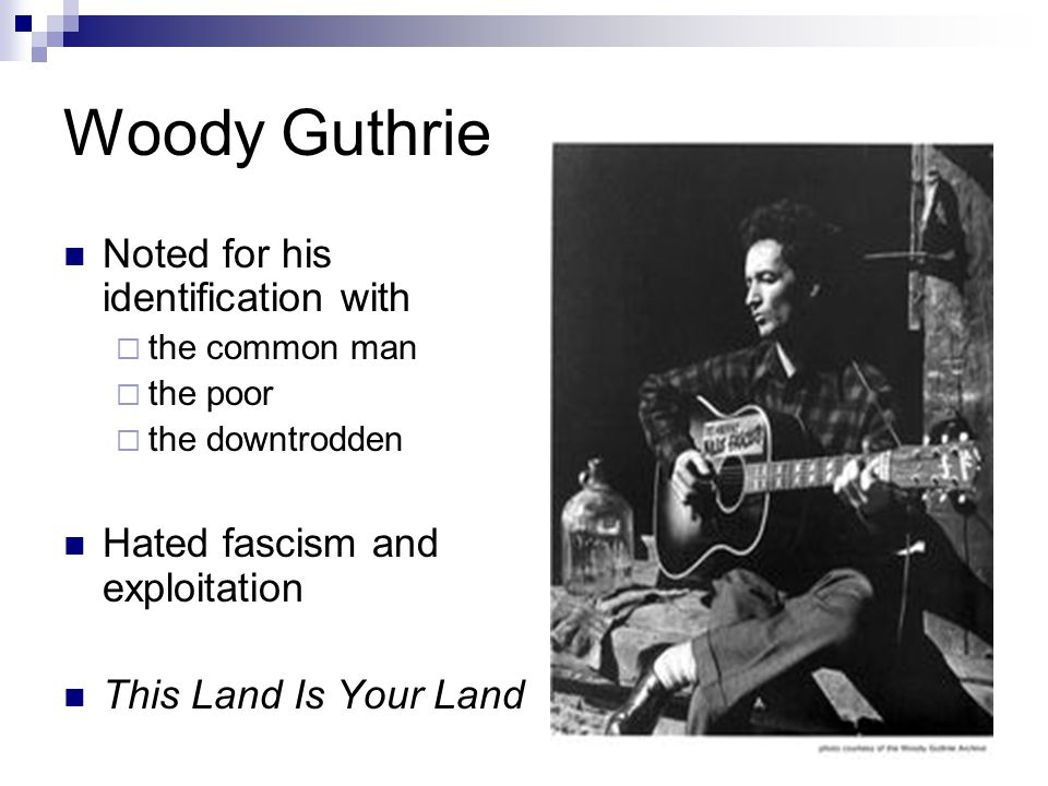 Woody Guthrie Noted for his identification with  the common man  the poor  the downtrodden Hated fascism and exploitation This Land Is Your Land