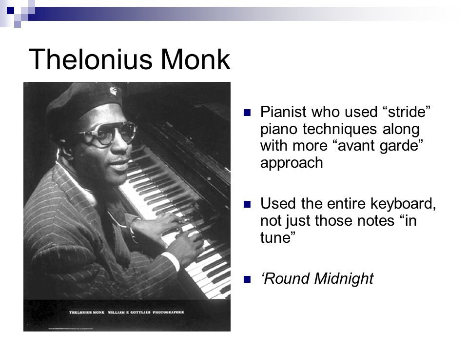 Thelonius Monk Pianist who used stride piano techniques along with more avant garde approach Used the entire keyboard, not just those notes in tune 'Round Midnight