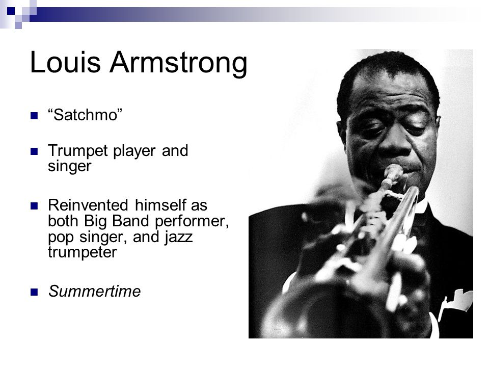 Louis Armstrong Satchmo Trumpet player and singer Reinvented himself as both Big Band performer, pop singer, and jazz trumpeter Summertime