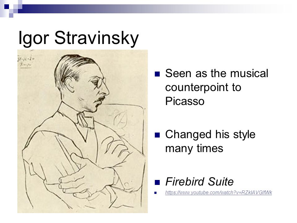 Igor Stravinsky Seen as the musical counterpoint to Picasso Changed his style many times Firebird Suite https://www.youtube.com/watch v=RZkIAVGlfWk