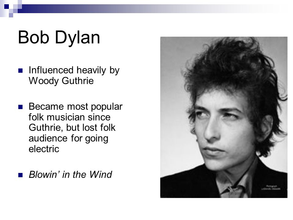 Bob Dylan Influenced heavily by Woody Guthrie Became most popular folk musician since Guthrie, but lost folk audience for going electric Blowin' in the Wind