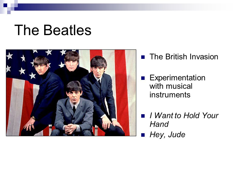 The Beatles The British Invasion Experimentation with musical instruments I Want to Hold Your Hand Hey, Jude