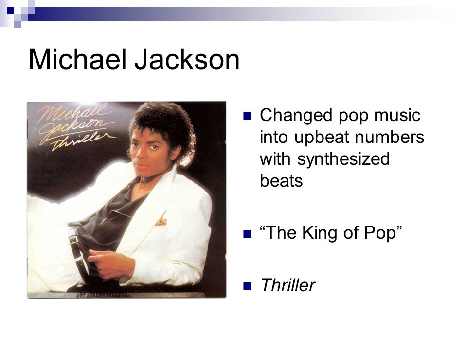 Michael Jackson Changed pop music into upbeat numbers with synthesized beats The King of Pop Thriller