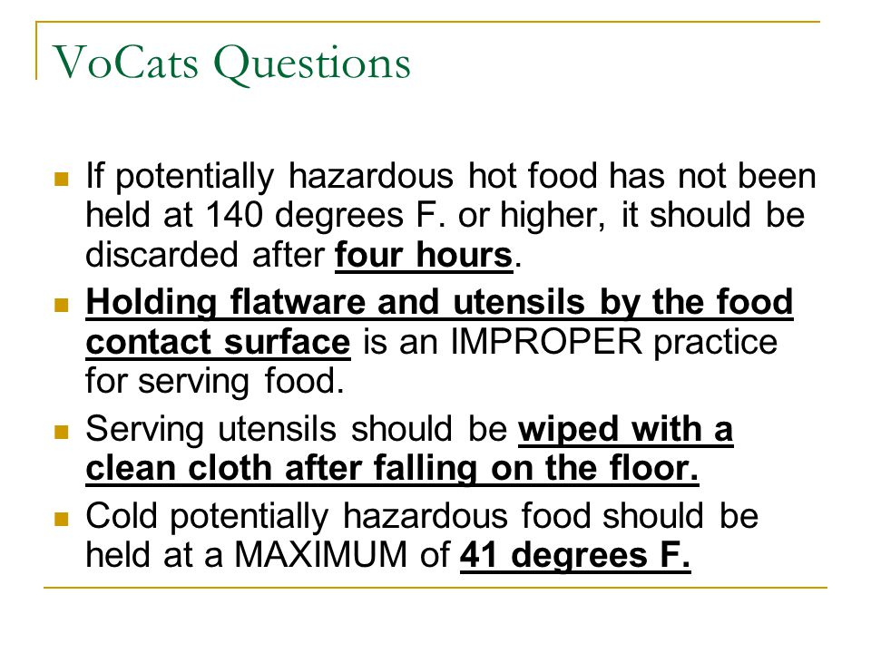 VoCats Questions If potentially hazardous hot food has not been held at 140 degrees F. or higher, it should be discarded after four hours. Holding fla