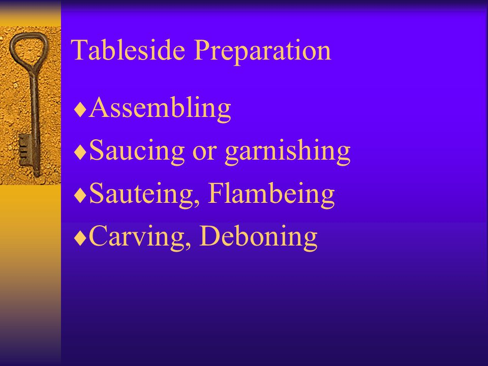 Tableside Preparation  Assembling  Saucing or garnishing  Sauteing, Flambeing  Carving, Deboning