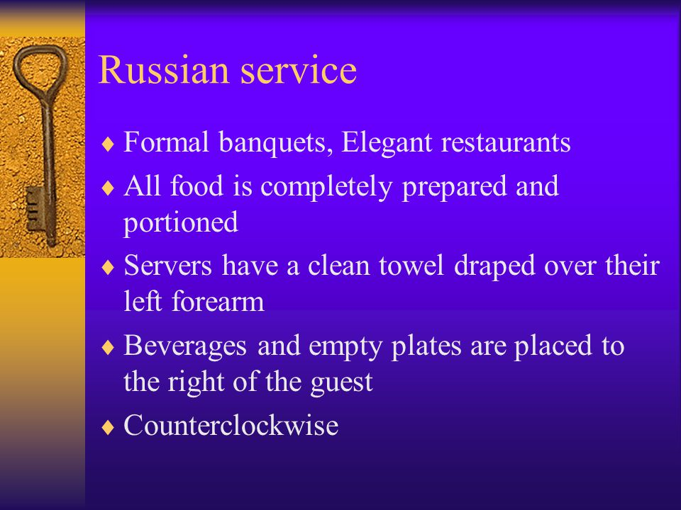Russian service  Formal banquets, Elegant restaurants  All food is completely prepared and portioned  Servers have a clean towel draped over their left forearm  Beverages and empty plates are placed to the right of the guest  Counterclockwise