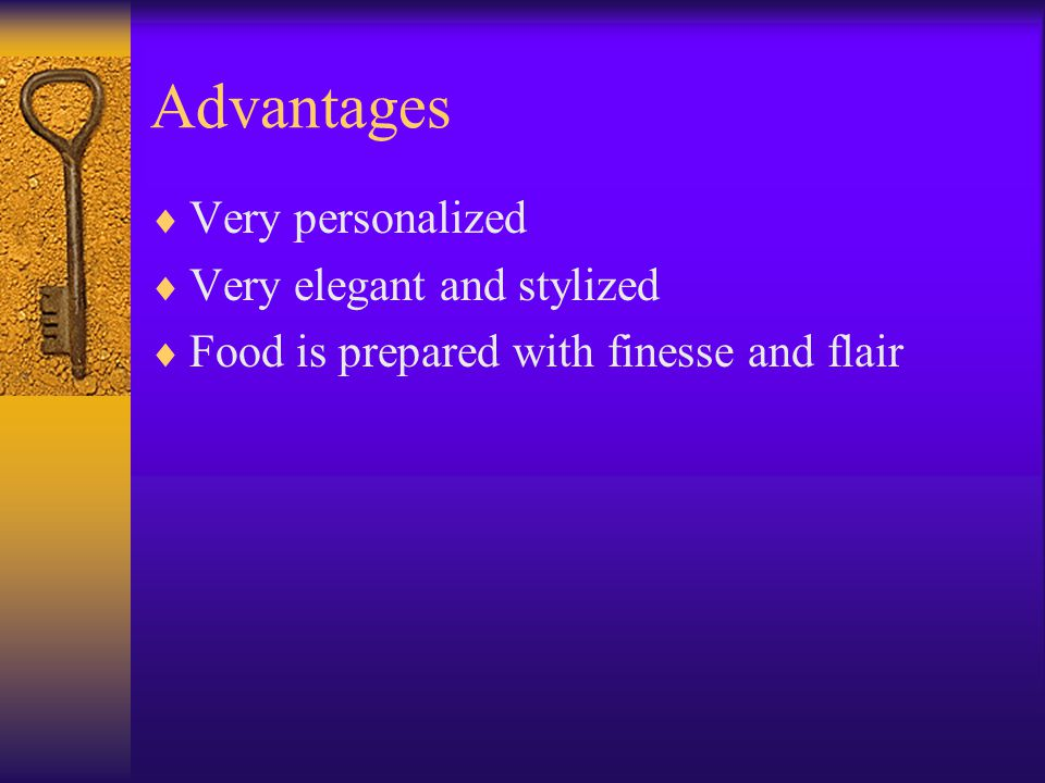 Advantages  Very personalized  Very elegant and stylized  Food is prepared with finesse and flair