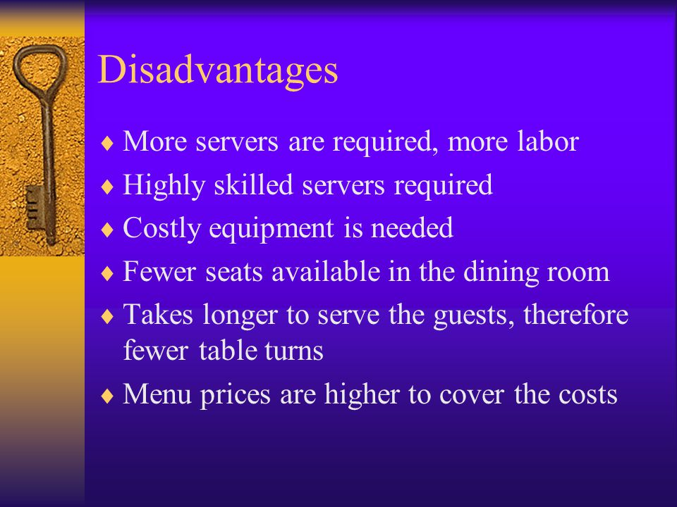Disadvantages  More servers are required, more labor  Highly skilled servers required  Costly equipment is needed  Fewer seats available in the dining room  Takes longer to serve the guests, therefore fewer table turns  Menu prices are higher to cover the costs