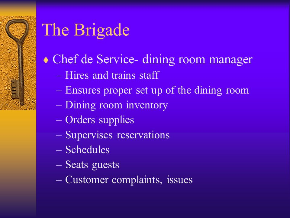 The Brigade  Chef de Service- dining room manager –Hires and trains staff –Ensures proper set up of the dining room –Dining room inventory –Orders supplies –Supervises reservations –Schedules –Seats guests –Customer complaints, issues