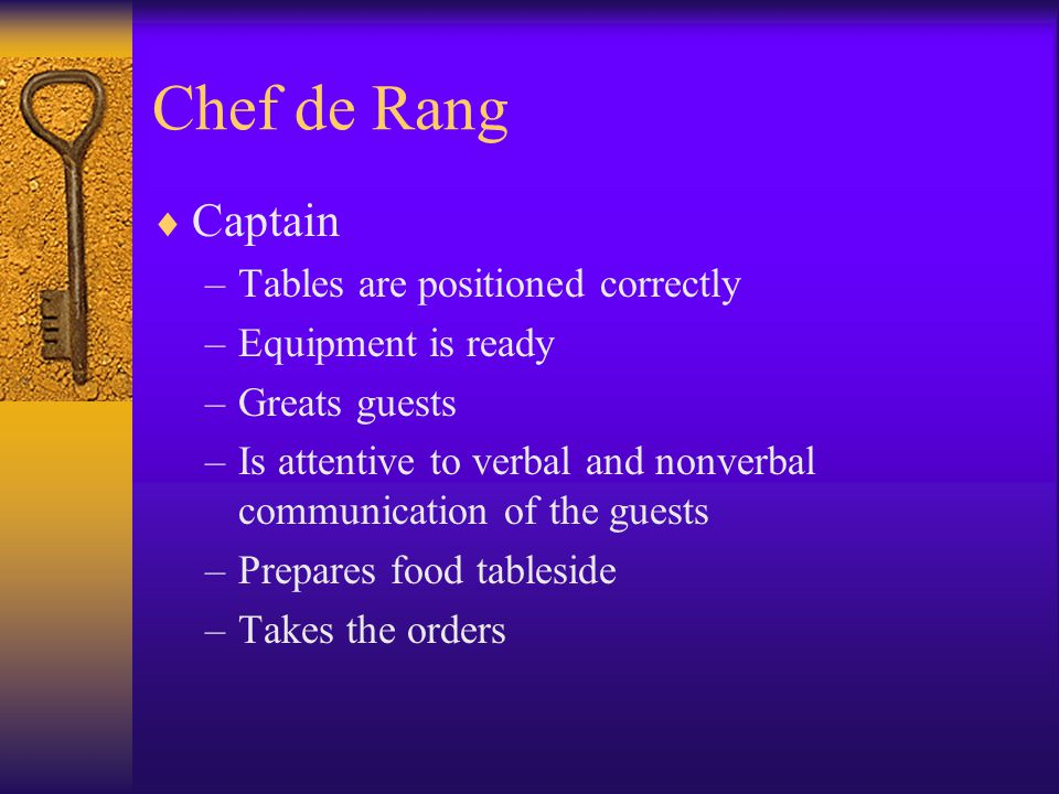 Chef de Rang  Captain –Tables are positioned correctly –Equipment is ready –Greats guests –Is attentive to verbal and nonverbal communication of the guests –Prepares food tableside –Takes the orders