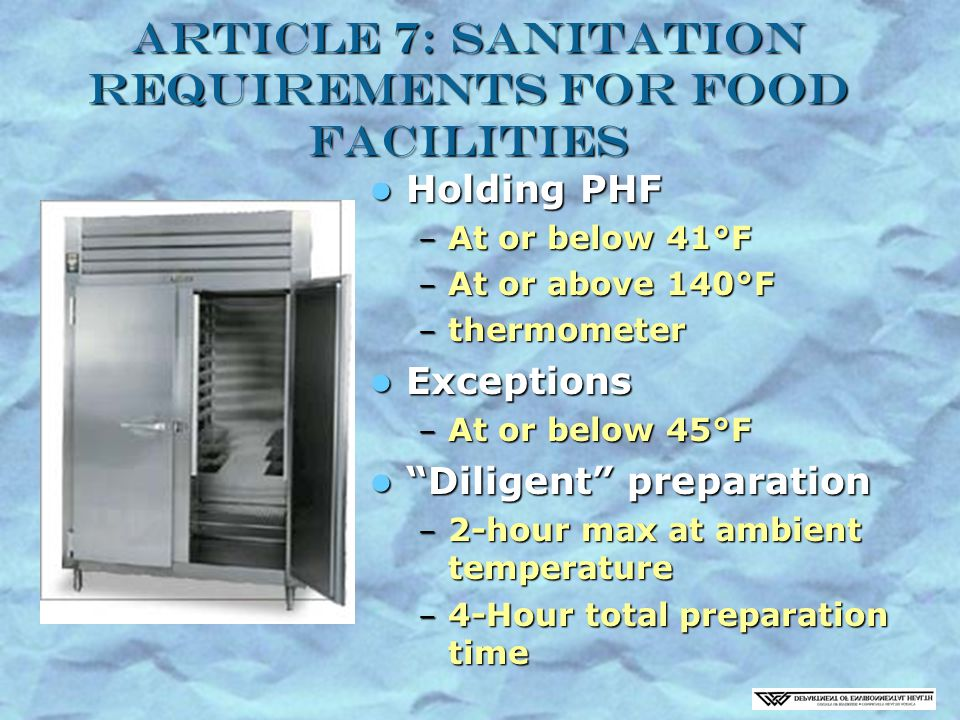 Article 7: Sanitation Requirements for Food Facilities Holding PHF Holding PHF – At or below 41°F – At or above 140°F – thermometer Exceptions Exceptions – At or below 45°F Diligent preparation Diligent preparation – 2-hour max at ambient temperature – 4-Hour total preparation time